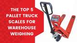 The Top 5 Pallet Truck Scales for Warehouse Weighing