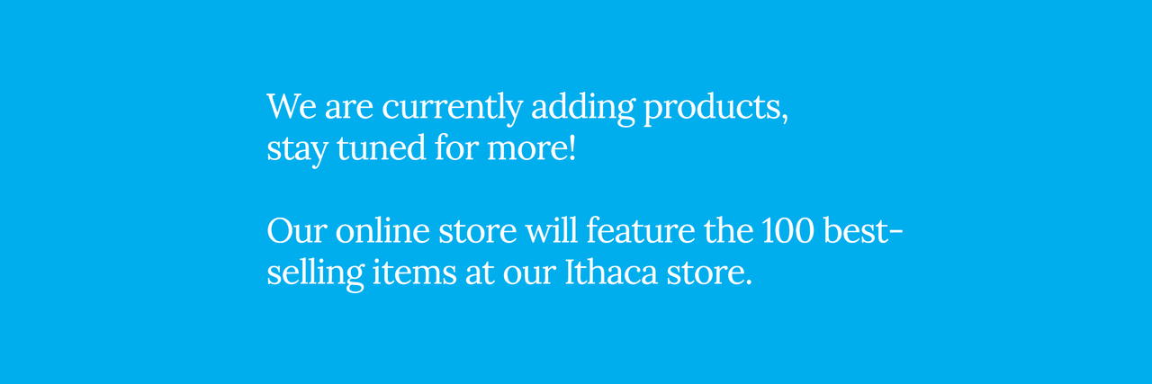 We are currently adding products, stay tuned for more! Our online store will feature the 100 best-selling items at our Ithaca store.