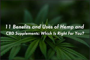 11 Benefits and Uses of Hemp and CBD Supplements: Which Is Right For You?