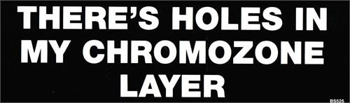 There's Holds In My Chromozone Layer - Bumper Sticker