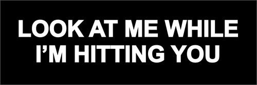 Look At Me While I'm Hitting You - Bumper Sticker