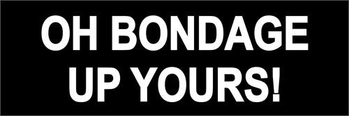 Oh Bondage, Up Yours!  - Bumper Sticker