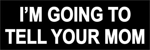 I'm Going To Tell Your Mom - Bumper Sticker