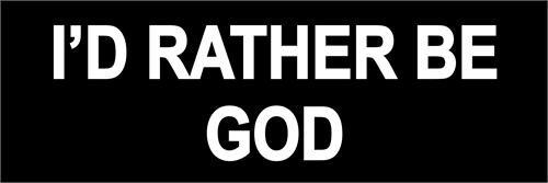I'd Rather Be God - Bumper Sticker