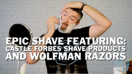 Epic Shave Featuring: Castle Forbes Shave Products and Wolfman Razors
