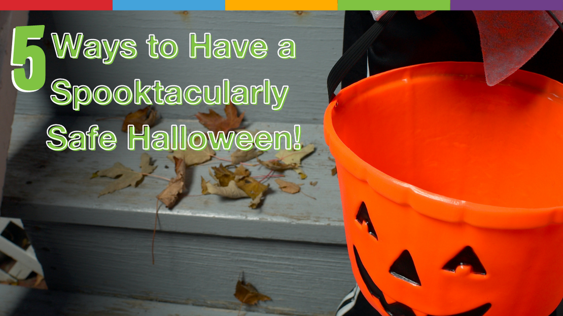 5 Ways to Have a Spooktacularly Safe Halloween!