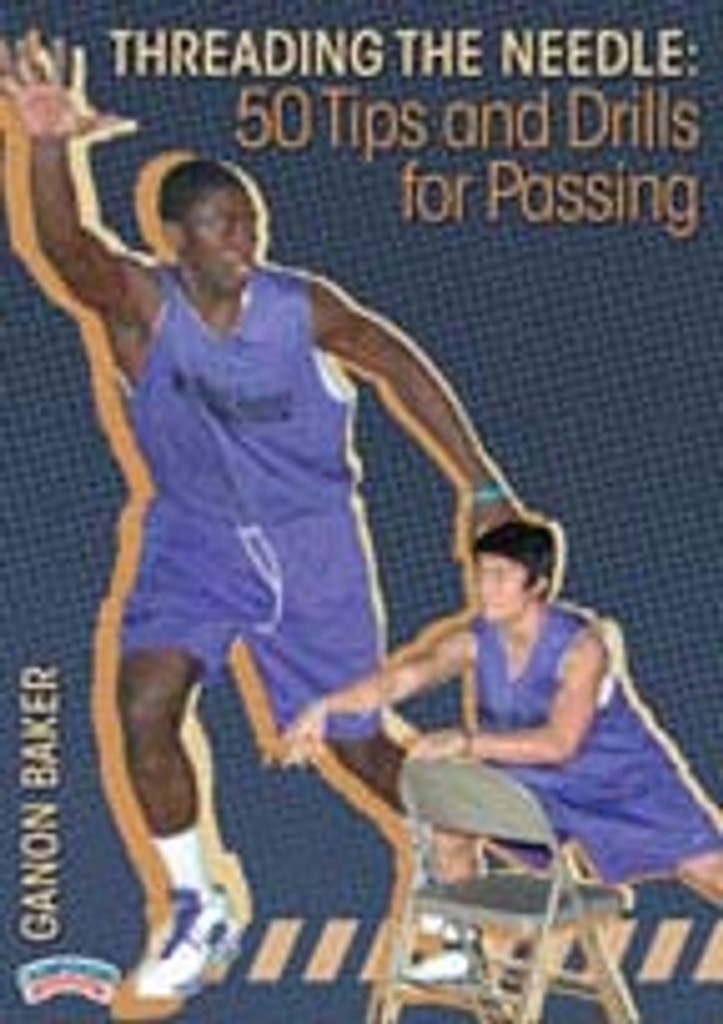 Threading the Needle: 50 Tips and Drills for Passing: Ganon Baker