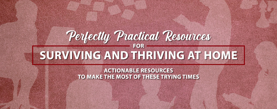 Perfectly Practical Resources For Surviving and Thriving At Home