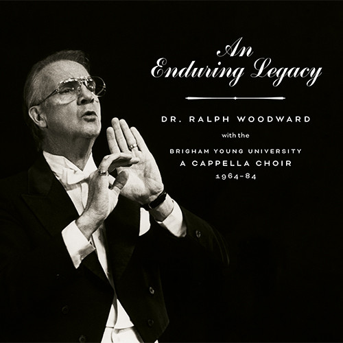 An Enduring Legacy: Dr  Ralph Woodward with the BYU A Cappella Choir,  1964-84 [2 CDs]