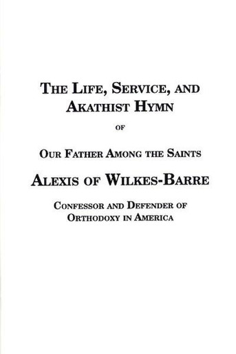The Life, Service, & Akathist of Our Father Alexis of Wilkes-Barre