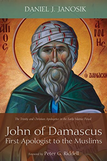 John of Damascus, First Apologist to the Muslims: The Trinity and Christian Apologetics in the Early Islamic Period