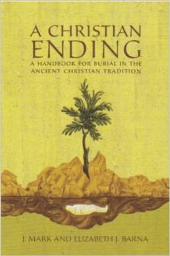 A Christian Ending: A Handbook for Burial in the Ancient Christian Tradition