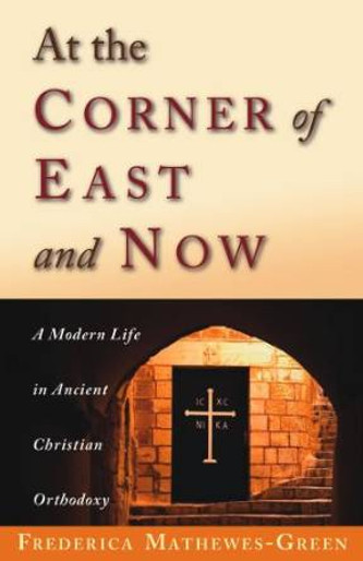 At the Corner of East and Now: A Modern Life in Ancient Christian Orthodoxy