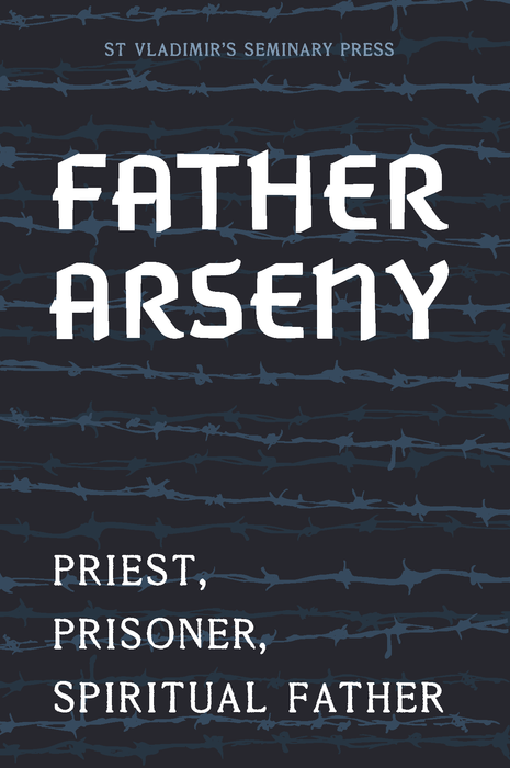 Father Arseny: Priest, Prisoner, and Spiritual Father (New Edition)