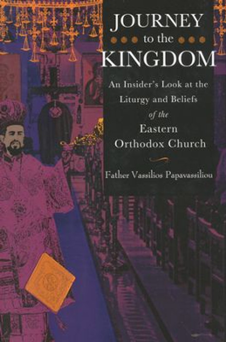 Journey to the Kingdom: An Insider's Look at the Liturgy & Beliefts of the Eastern Orthodox Church