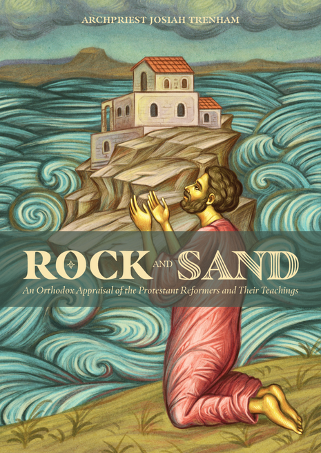 Rock and Sand - An Orthodox Appraisal of the Protestant Reformers and Their Teachings