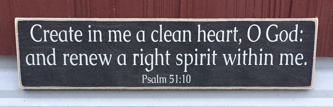 Create in me a clean heart o God and renew a right spirit within me - Psalm 51:10
