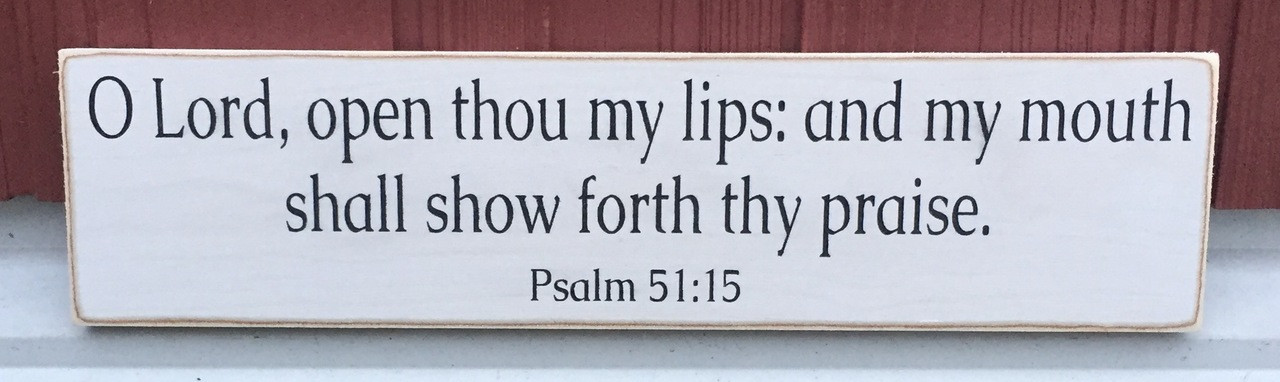 O Lord open thou my lips: and my mouth shall show forth thy praise - Psalm 51:15