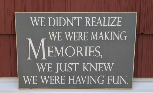 We didn't realize we were making memories, we just knew we were having fun - wood sign