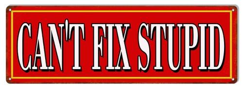 """CAN'T  FIX  STUPID""   METAL  SIGN"