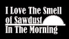 I Love The Smell of Sawdust In The Morning decal - SHIPS FREE