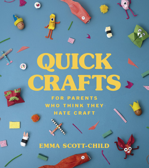 Quick Crafts for Parents Who Think They Hate Craft by Emma Scott-Child