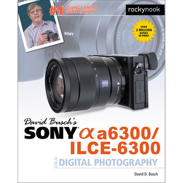 David D. Busch Book: Sony Alpha a6300/ILCE-6300 Guide to Digital Photography