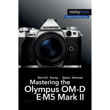 Darrell Young/James Johnson's Mastering the Olympus OM-D E-M5 Mark II