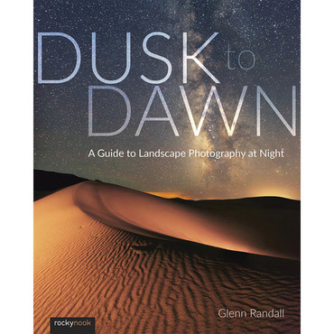 Glenn Randall Dusk to Dawn: A Guide to Landscape Photography at Night