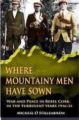WHERE MOUNTAINY MEN HAVE SOWN: WAR AND PEACE IN REBEL CORK IN THE TURBULENT YEARS 1916–21