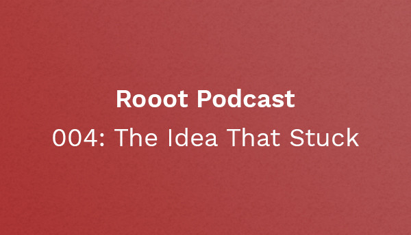Rooot 004: The Idea That Stuck