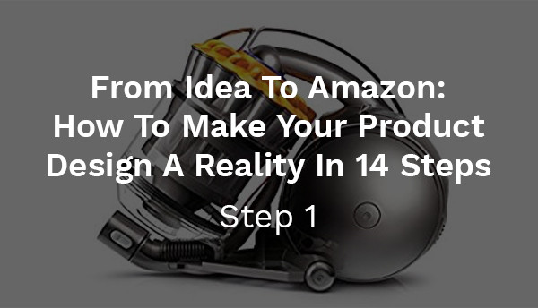 From Idea To Amazon: How To Make Your Product Design A Reality In 14 Steps