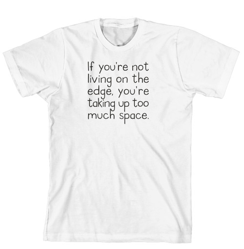 T-Shirt - If your not living life on the edge, your taking up too much room (170-0037-000)