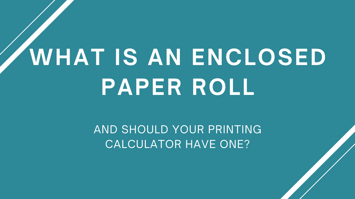 What is an enclosed paper roll and should your printing calculator have one?