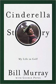 Cinderella Story: My Life in Golf by Bill Murray