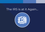 The IRS is at it again… More Regulatory Changes Coming.