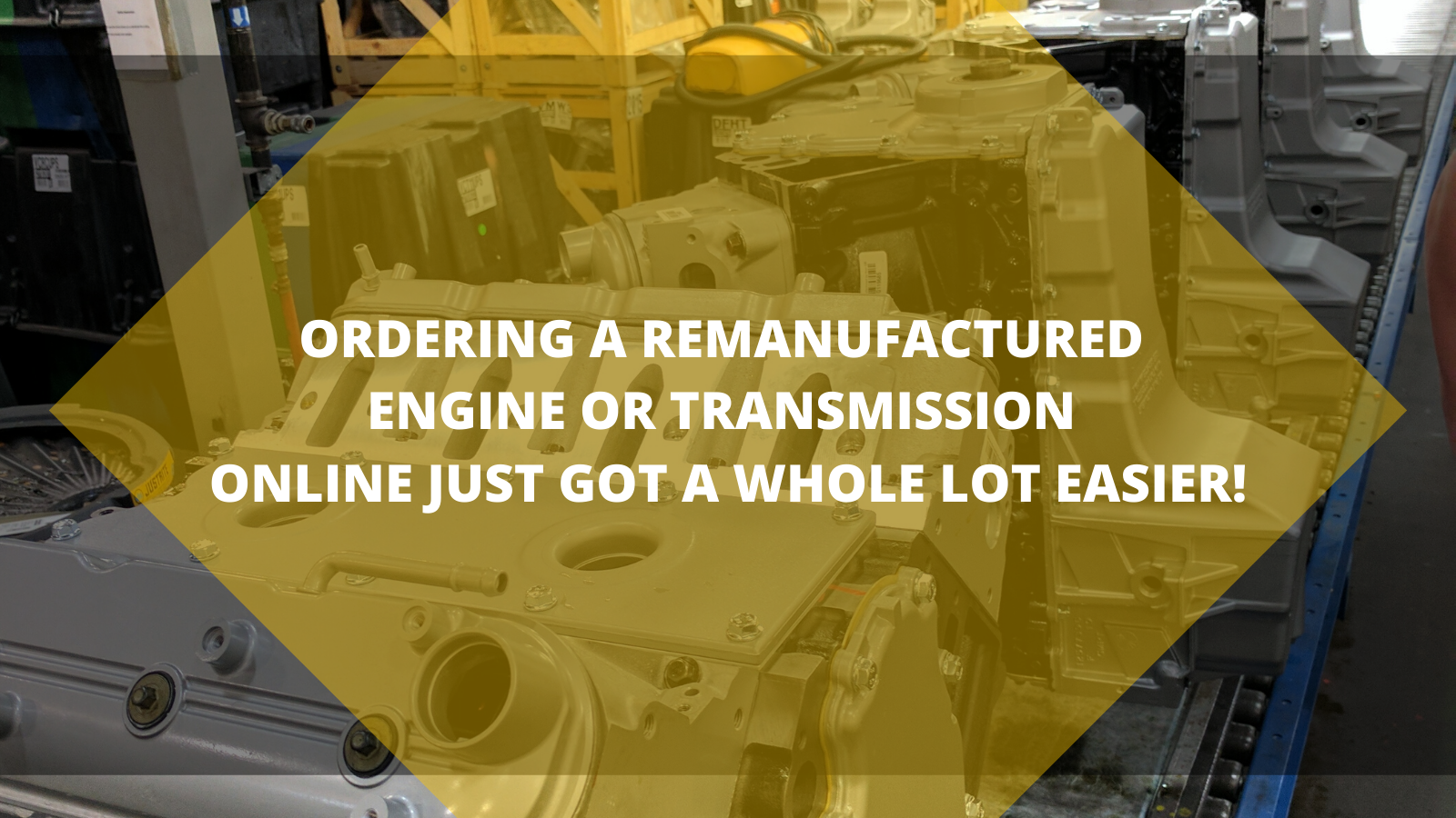 Ordering A remanufactured engine or Transmission online just got a whole lot easier!
