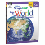 Using Google Earth: Bring the World Into Your Classroom Book, Levels 6-8