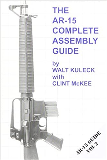 The AR-15 Complete Assembly Guide Book by Walk Kuleck with Clint McKee