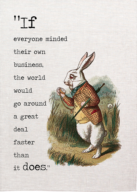 Alice in wonderland tea towel.  If everybody minded their own business, the world would go around a  great deal faster than it does.