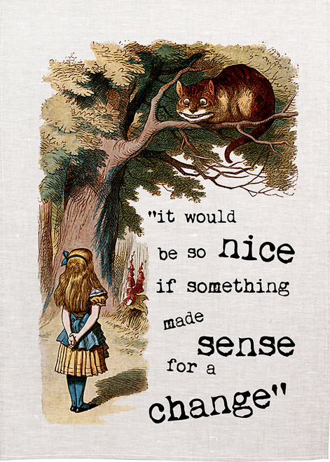 """Alice in wonderland tea towel. Alice talks to the Cheshire cat, Alice says, """"It would be be so nice if something made sense for a change"""",Alice07_NICE_KT"""