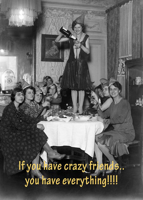 If you have crazy friends... You Have everything!!!! Made in Australia