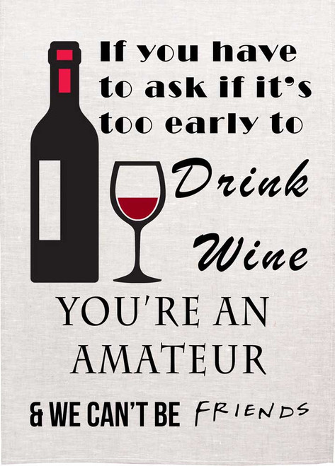 If you have to ask if it's too early to drink wine, you're an Amateur and we can't be friends. Wine teatowel Made in Australia