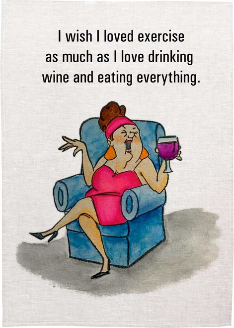 I wish I loved exercise as much as I love drinking wine and eating everything. Wine teatowel Made in Australia