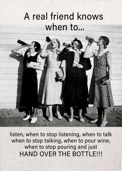 A Real friend knows when to... listern, when to stop listening, when to talk and when to stop talking, when to pour wine, and when to stop pouring and just HAND OVER THE BOTTLE Wine teatowel Made in Australia