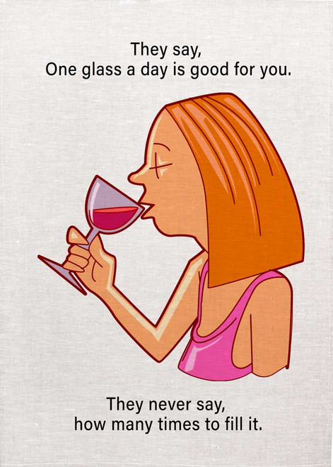 They Say one glass a day is good for you. They never say how many times to fill it. Wine teatowel Made in Australia