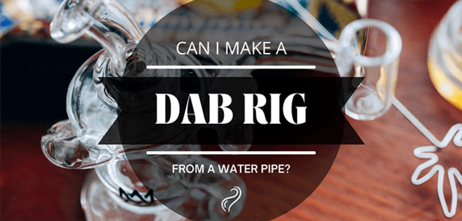 Can I Make a Dab Rig out of a Water Pipe?