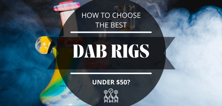 How to Choose the Best Dab Rigs Under $50
