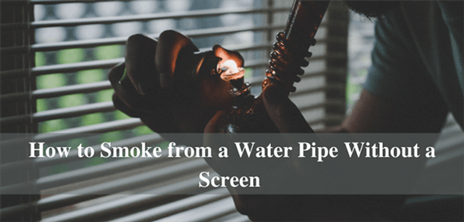 How to Smoke from a Water Pipe Without a Screen