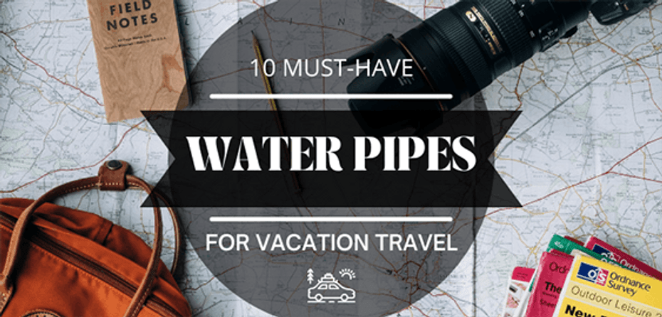 Must Have Water Pipes for Vacation Travel